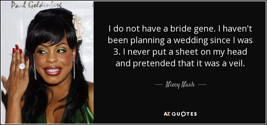I do not have a bride gene. I haven't been planning a wedding since I was 3. I never put a sheet on my head and pretended that it was a veil. - Niecy Nash