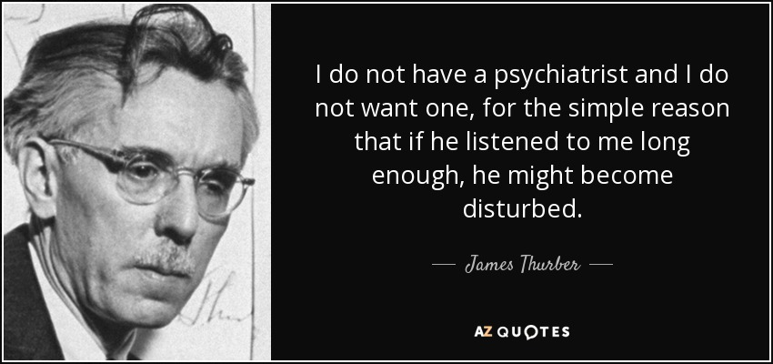 I do not have a psychiatrist and I do not want one, for the simple reason that if he listened to me long enough, he might become disturbed. - James Thurber