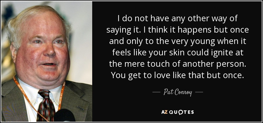 I do not have any other way of saying it. I think it happens but once and only to the very young when it feels like your skin could ignite at the mere touch of another person. You get to love like that but once. - Pat Conroy