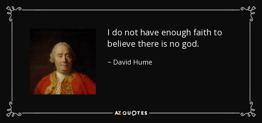 I do not have enough faith to believe there is no god. - David Hume