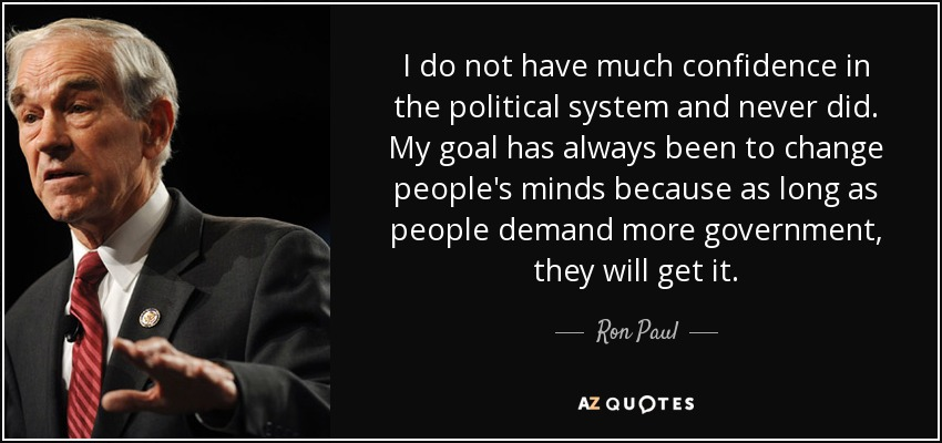 I do not have much confidence in the political system and never did. My goal has always been to change people's minds because as long as people demand more government, they will get it. - Ron Paul