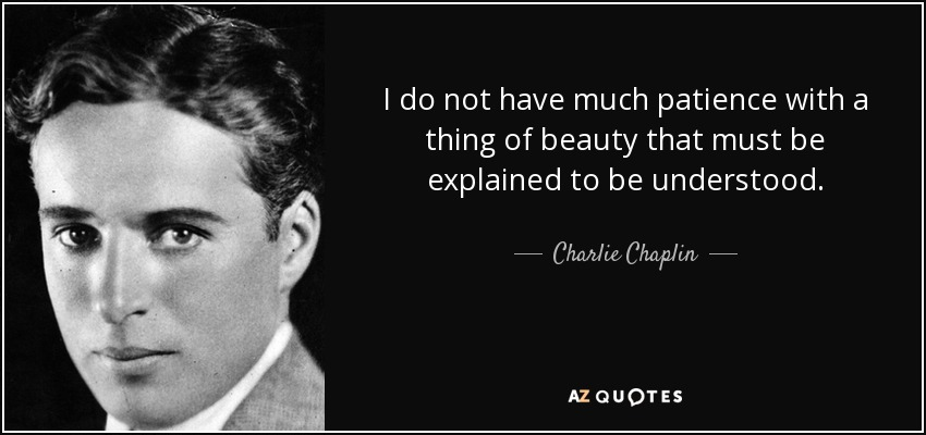 I do not have much patience with a thing of beauty that must be explained to be understood. - Charlie Chaplin