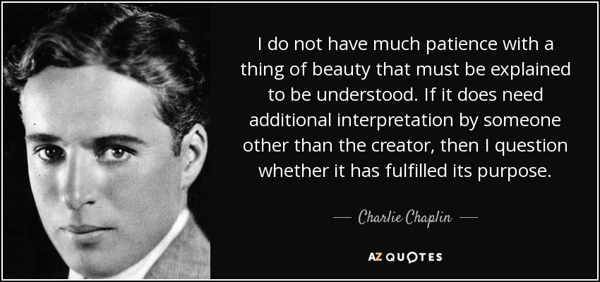 I do not have much patience with a thing of beauty that must be explained to be understood. If it does need additional interpretation by someone other than the creator, then I question whether it has fulfilled its purpose. - Charlie Chaplin