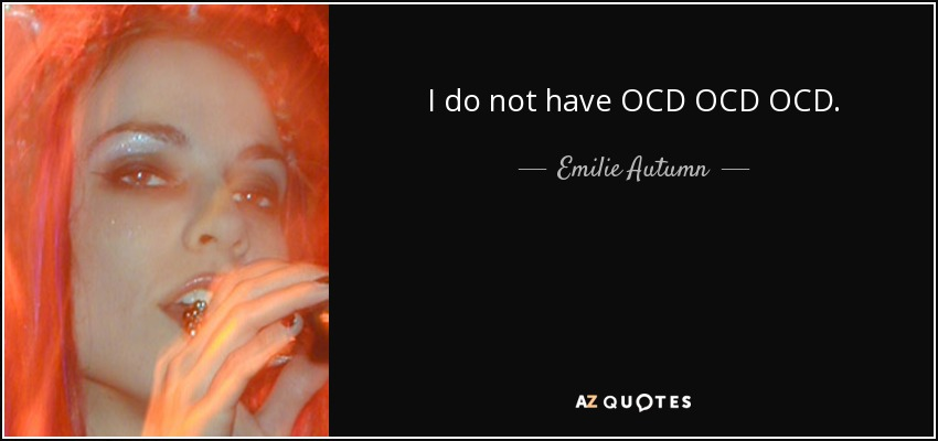 I do not have OCD OCD OCD. - Emilie Autumn