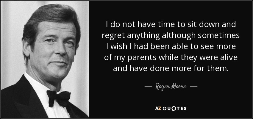I do not have time to sit down and regret anything although sometimes I wish I had been able to see more of my parents while they were alive and have done more for them. - Roger Moore