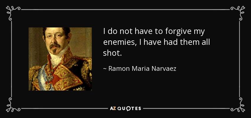 I do not have to forgive my enemies, I have had them all shot. - Ramon Maria Narvaez, 1st Duke of Valencia