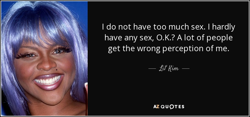 I do not have too much sex. I hardly have any sex, O.K.? A lot of people get the wrong perception of me. - Lil' Kim