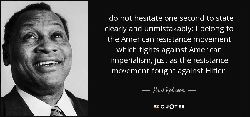 I do not hesitate one second to state clearly and unmistakably: I belong to the American resistance movement which fights against American imperialism, just as the resistance movement fought against Hitler. - Paul Robeson