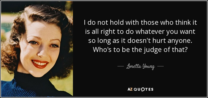 I do not hold with those who think it is all right to do whatever you want so long as it doesn't hurt anyone. Who's to be the judge of that? - Loretta Young