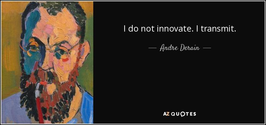 I do not innovate. I transmit. - Andre Derain