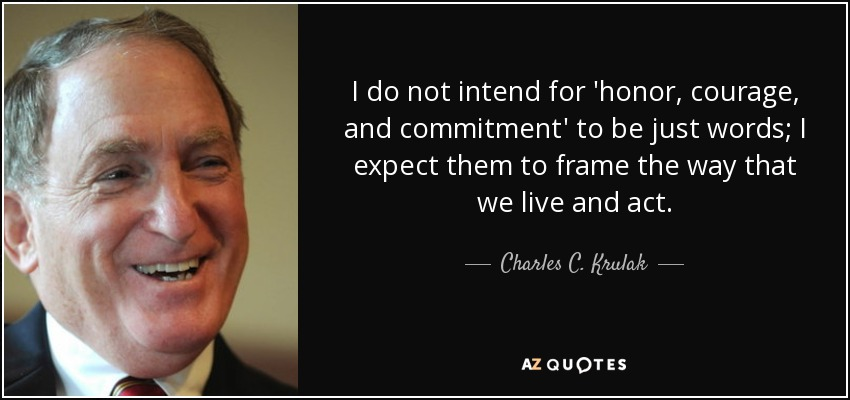 I do not intend for 'honor, courage, and commitment' to be just words; I expect them to frame the way that we live and act. - Charles C. Krulak