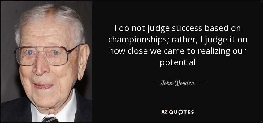I do not judge success based on championships; rather, I judge it on how close we came to realizing our potential - John Wooden