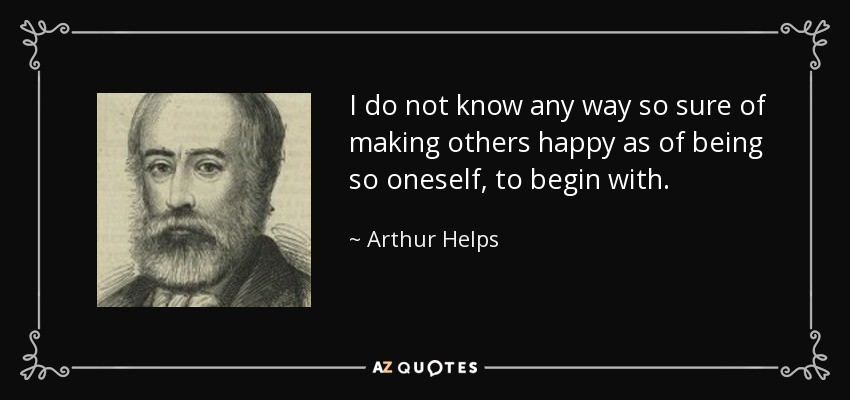 I do not know any way so sure of making others happy as of being so oneself, to begin with. - Arthur Helps