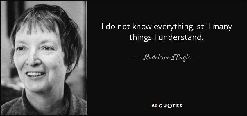 I do not know everything; still many things I understand. - Madeleine L'Engle