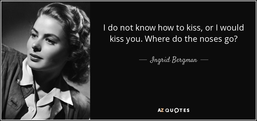 I do not know how to kiss, or I would kiss you. Where do the noses go? - Ingrid Bergman