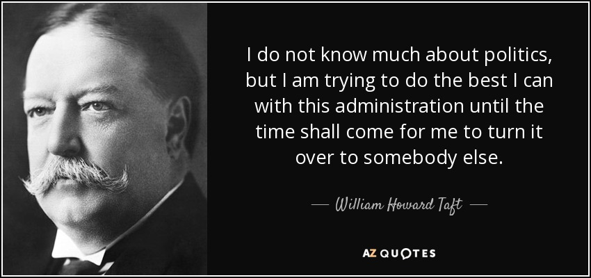 I do not know much about politics, but I am trying to do the best I can with this administration until the time shall come for me to turn it over to somebody else. - William Howard Taft