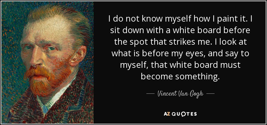 I do not know myself how I paint it. I sit down with a white board before the spot that strikes me. I look at what is before my eyes, and say to myself, that white board must become something. - Vincent Van Gogh