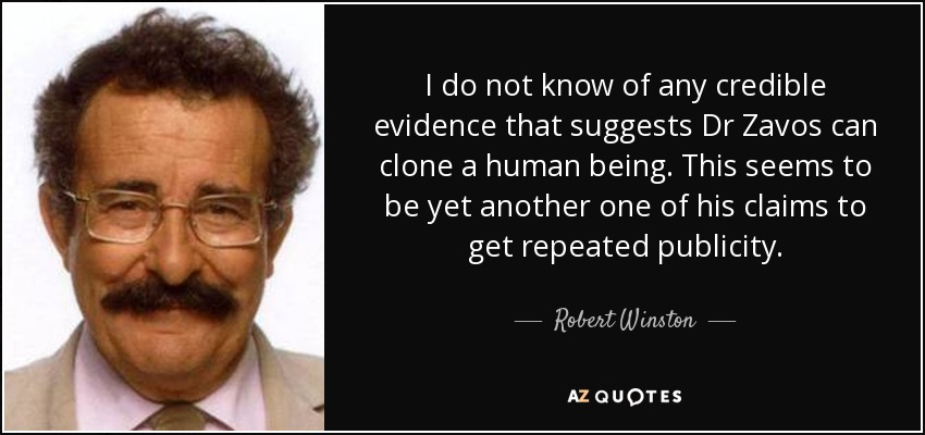 I do not know of any credible evidence that suggests Dr. Zavos can clone a human being. This seems to be yet another one of his claims to get publicity. - Robert Winston