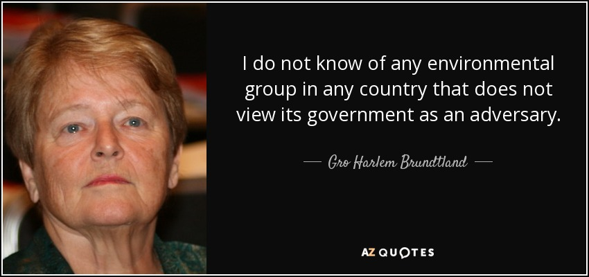 I do not know of any environmental group in any country that does not view its government as an adversary. - Gro Harlem Brundtland