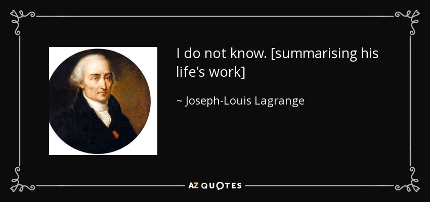 I do not know. [summarising his life's work] - Joseph-Louis Lagrange