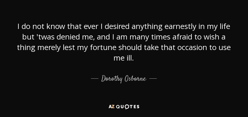 I do not know that ever I desired anything earnestly in my life but 'twas denied me, and I am many times afraid to wish a thing merely lest my fortune should take that occasion to use me ill. - Dorothy Osborne