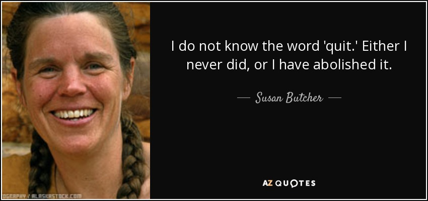 I do not know the word 'quit.' Either I never did, or I have abolished it. - Susan Butcher