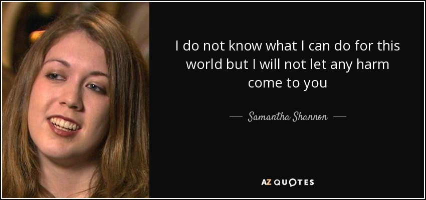 I do not know what I can do for this world but I will not let any harm come to you - Samantha Shannon