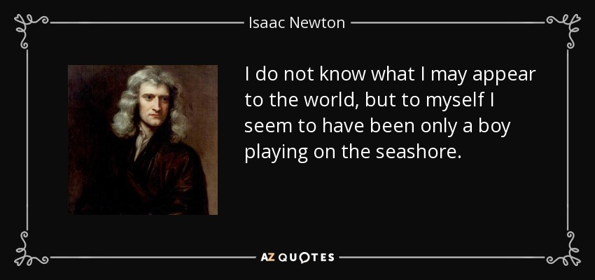 I do not know what I may appear to the world, but to myself I seem to have been only a boy playing on the seashore. - Isaac Newton