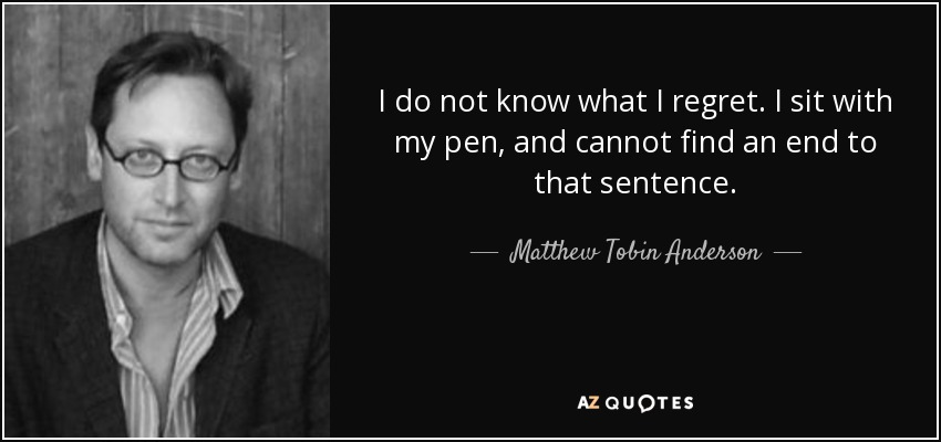 I do not know what I regret. I sit with my pen, and cannot find an end to that sentence. - Matthew Tobin Anderson