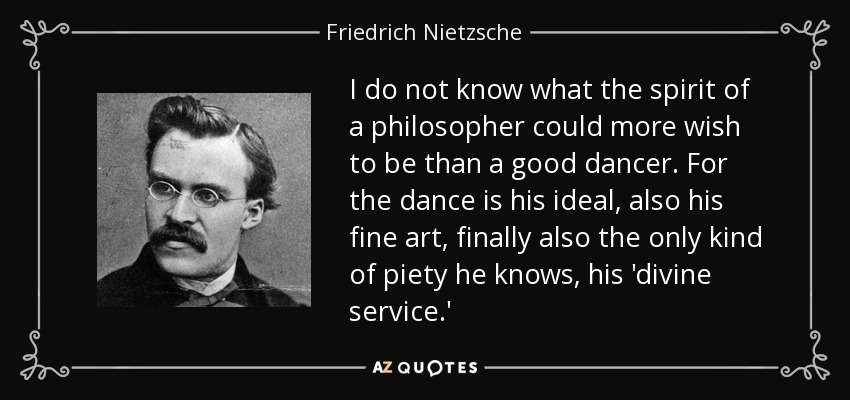 I do not know what the spirit of a philosopher could more wish to be than a good dancer. For the dance is his ideal, also his fine art, finally also the only kind of piety he knows, his 'divine service.' - Friedrich Nietzsche