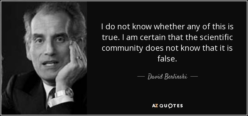 I do not know whether any of this is true. I am certain that the scientific community does not know that it is false. - David Berlinski