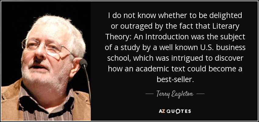 I do not know whether to be delighted or outraged by the fact that Literary Theory: An Introduction was the subject of a study by a well known U.S. business school, which was intrigued to discover how an academic text could become a best-seller. - Terry Eagleton