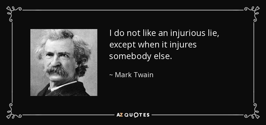 I do not like an injurious lie, except when it injures somebody else. - Mark Twain
