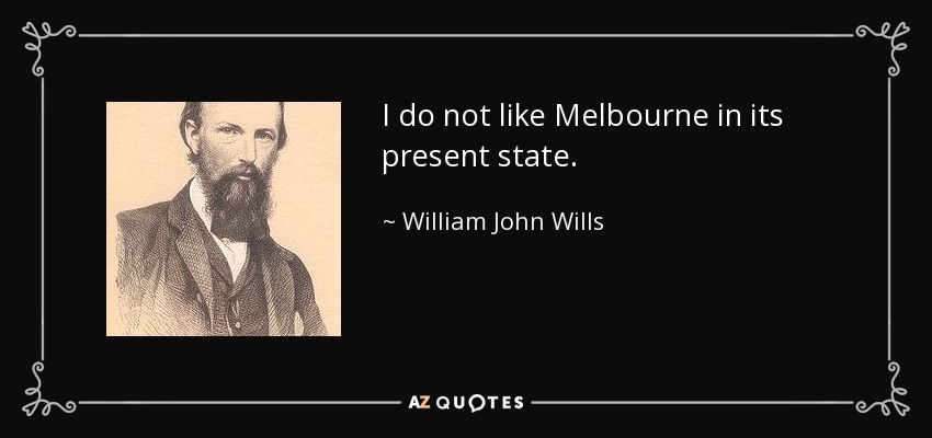 I do not like Melbourne in its present state. - William John Wills