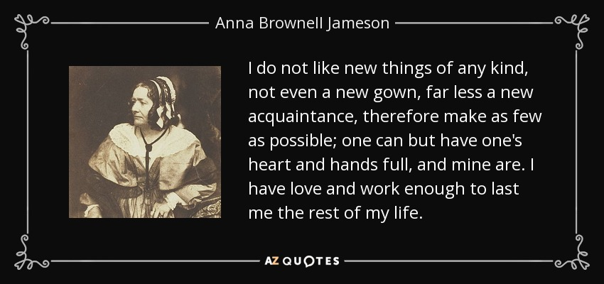 I do not like new things of any kind, not even a new gown, far less a new acquaintance, therefore make as few as possible; one can but have one's heart and hands full, and mine are. I have love and work enough to last me the rest of my life. - Anna Brownell Jameson