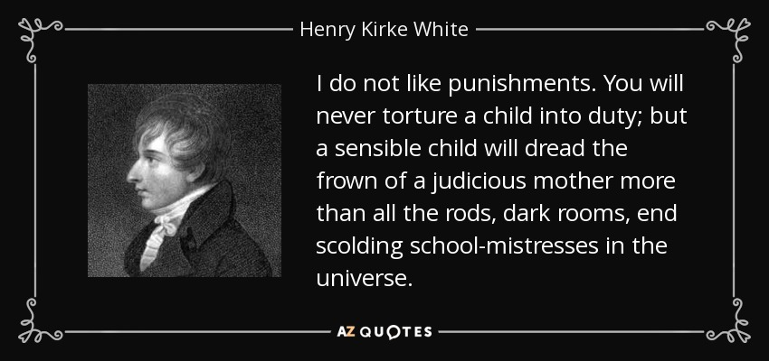I do not like punishments. You will never torture a child into duty; but a sensible child will dread the frown of a judicious mother more than all the rods, dark rooms, end scolding school-mistresses in the universe. - Henry Kirke White