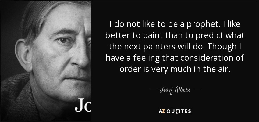 I do not like to be a prophet. I like better to paint than to predict what the next painters will do. Though I have a feeling that consideration of order is very much in the air. - Josef Albers