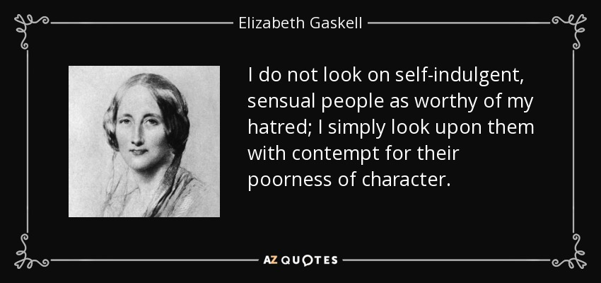 I do not look on self-indulgent, sensual people as worthy of my hatred; I simply look upon them with contempt for their poorness of character. - Elizabeth Gaskell