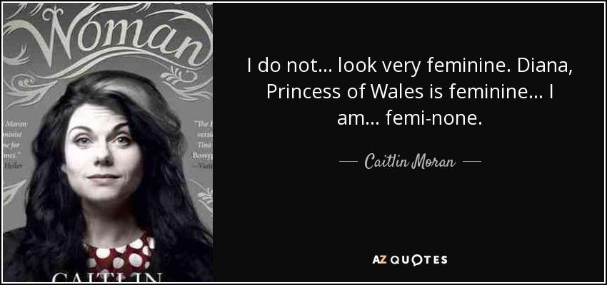 I do not... look very feminine. Diana, Princess of Wales is feminine... I am... femi-none. - Caitlin Moran