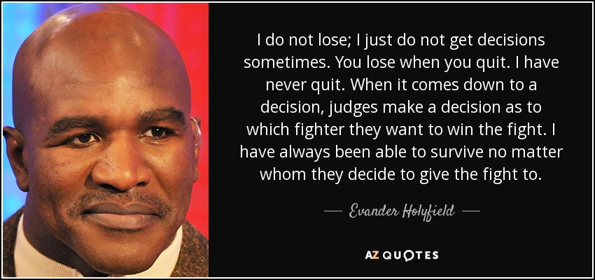 I do not lose; I just do not get decisions sometimes. You lose when you quit. I have never quit. When it comes down to a decision, judges make a decision as to which fighter they want to win the fight. I have always been able to survive no matter whom they decide to give the fight to. - Evander Holyfield