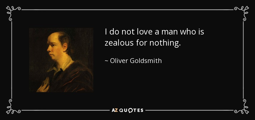 I do not love a man who is zealous for nothing. - Oliver Goldsmith