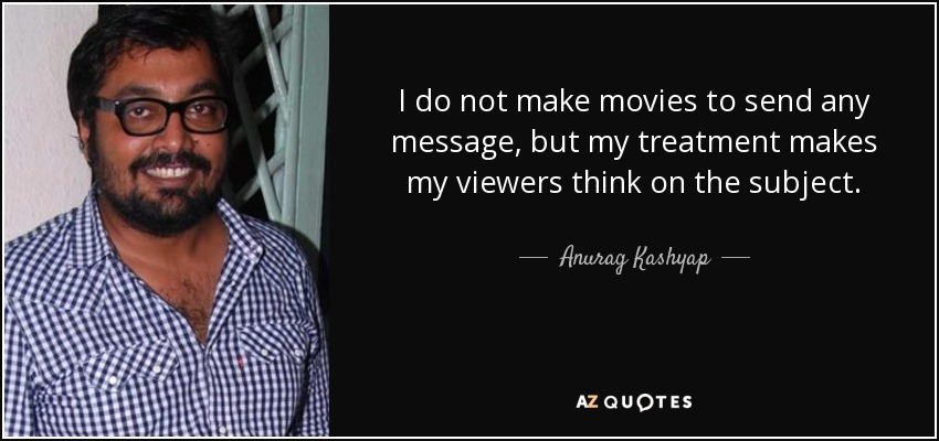 I do not make movies to send any message, but my treatment makes my viewers think on the subject. - Anurag Kashyap