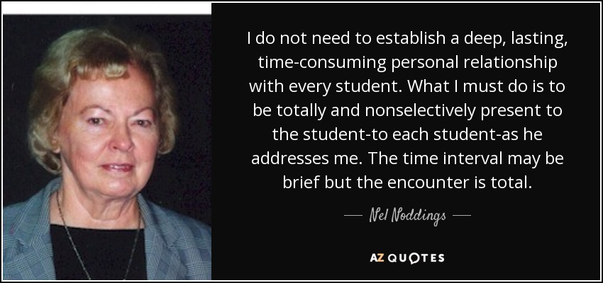 I do not need to establish a deep, lasting, time-consuming personal relationship with every student. What I must do is to be totally and nonselectively present to the student-to each student-as he addresses me. The time interval may be brief but the encounter is total. - Nel Noddings