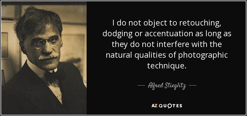 I do not object to retouching, dodging or accentuation as long as they do not interfere with the natural qualities of photographic technique. - Alfred Stieglitz