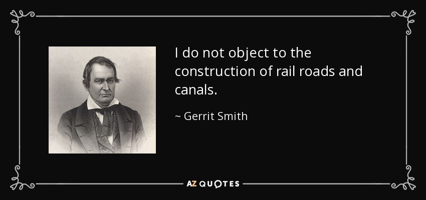 I do not object to the construction of rail roads and canals. - Gerrit Smith