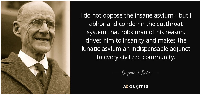 I do not oppose the insane asylum - but I abhor and condemn the cutthroat system that robs man of his reason, drives him to insanity and makes the lunatic asylum an indispensable adjunct to every civilized community. - Eugene V. Debs