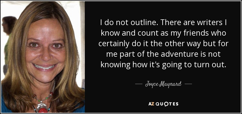 I do not outline. There are writers I know and count as my friends who certainly do it the other way but for me part of the adventure is not knowing how it's going to turn out. - Joyce Maynard