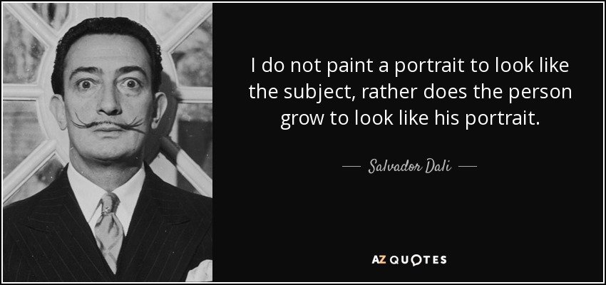 I do not paint a portrait to look like the subject, rather does the person grow to look like his portrait. - Salvador Dali