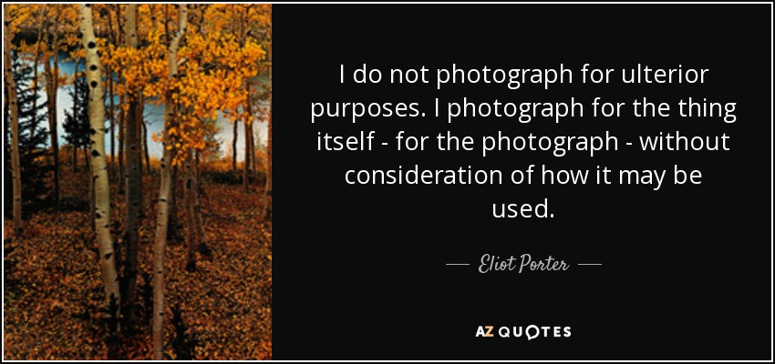 I do not photograph for ulterior purposes. I photograph for the thing itself - for the photograph - without consideration of how it may be used. - Eliot Porter