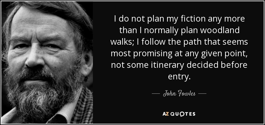 I do not plan my fiction any more than I normally plan woodland walks; I follow the path that seems most promising at any given point, not some itinerary decided before entry. - John Fowles